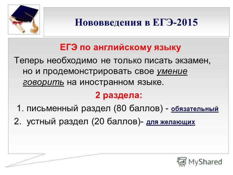 Нововведения в ЕГЭ-2015 ЕГЭ по английскому языку Теперь необходимо не только писать экзамен, но и продемонстрировать свое умение говорить на иностранном языке. 2 раздела: 1. письменный раздел (80 баллов) - обязательный 2. устный раздел (20 баллов)- д