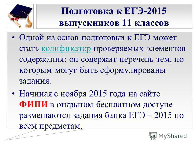Подготовка к ЕГЭ-2015 выпускников 11 классов Одной из основ подготовки к ЕГЭ может стать кодификатор проверяемых элементов содержания: он содержит перечень тем, по которым могут быть сформулированы задания.кодификатор Начиная с ноября 2015 года на са