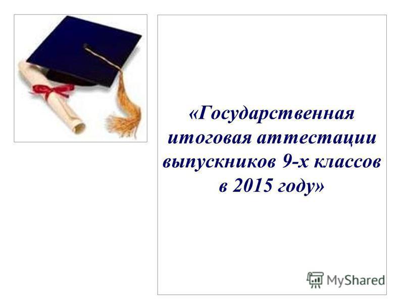 «Государственная итоговая аттестации выпускников 9-х классов в 2015 году»