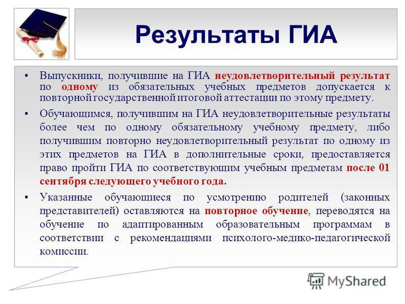 Результаты ГИА Выпускники, получившие на ГИА неудовлетворительный результат по одному из обязательных учебных предметов допускается к повторной государственной итоговой аттестации по этому предмету. Обучающимся, получившим на ГИА неудовлетворительные