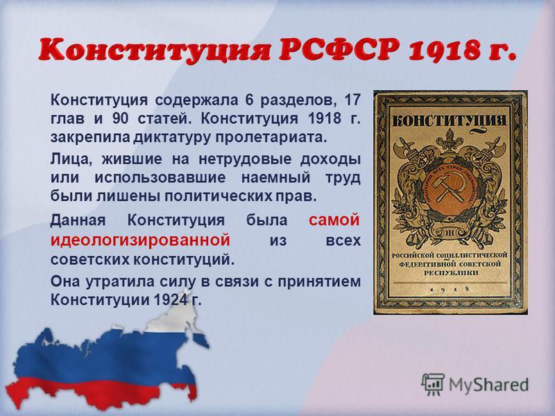 Конституция содержала 6 разделов, 17 глав и 90 статей. Конституция 1918 г. закрепила диктатуру пролетариата. Лица, жившие на нетрудовые доходы или использовавшие наемный труд были лишены политических прав. Данная Конституция была самой идеологизирова