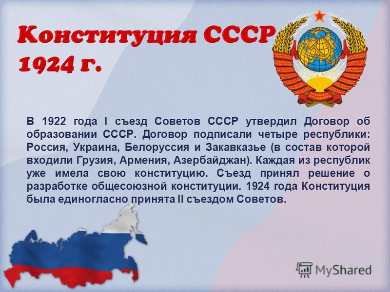 В 1922 года I съезд Советов СССР утвердил Договор об образовании СССР. Договор подписали четыре республики: Россия, Украина, Белоруссия и Закавказье (в состав которой входили Грузия, Армения, Азербайджан). Каждая из республик уже имела свою конституц