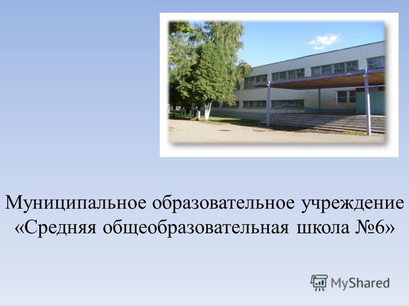 Муниципальное образовательное учреждение «Средняя общеобразовательная школа 6»