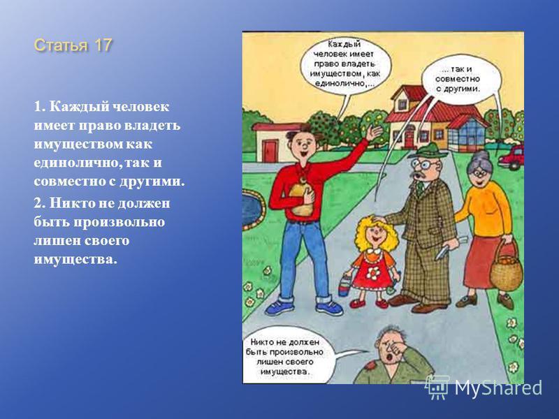 Статья 17 1. Каждый человек имеет право владеть имуществом как единолично, так и совместно с другими. 2. Никто не должен быть произвольно лишен своего имущества.