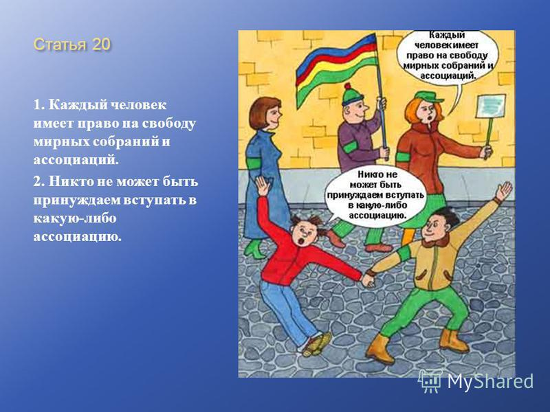 Статья 20 1. Каждый человек имеет право на свободу мирных собраний и ассоциаций. 2. Никто не может быть принуждаем вступать в какую - либо ассоциацию.