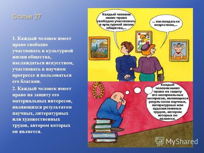 Статья 27 1. Каждый человек имеет право свободно участвовать в культурной жизни общества, наслаждаться искусством, участвовать в научном прогрессе и пользоваться его благами. 2. Каждый человек имеет право на защиту его материальных интересов, являющи