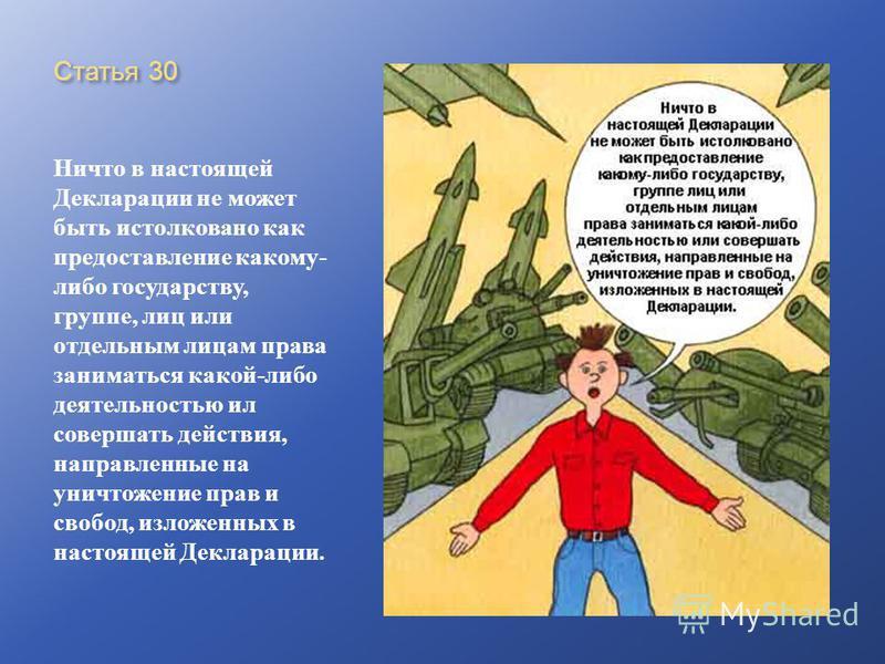 Статья 30 Ничто в настоящей Декларации не может быть истолковано как предоставление какому - либо государству, группе, лиц или отдельным лицам права заниматься какой - либо деятельностью ил совершать действия, направленные на уничтожение прав и свобо