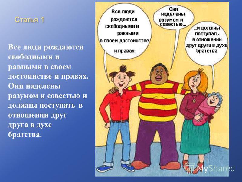 Статья 1 Все люди рождаются свободными и равными в своем достоинстве и правах. Они наделены разумом и совестью и должны поступать в отношении друг друга в духе братства.