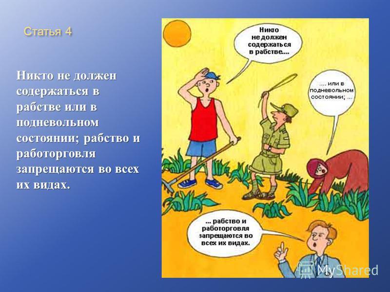 Статья 4 Никто не должен содержаться в рабстве или в подневольном состоянии ; рабство и работорговля запрещаются во всех их видах.