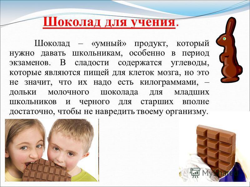 Шоколад для учения. Шоколад – «умный» продукт, который нужно давать школьникам, особенно в период экзаменов. В сладости содержатся углеводы, которые являются пищей для клеток мозга, но это не значит, что их надо есть килограммами, – дольки молочного