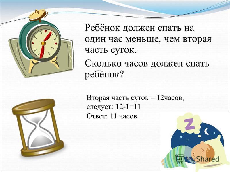 Ребёнок должен спать на один час меньше, чем вторая часть суток. Сколько часов должен спать ребёнок? Вторая часть суток – 12 часов, следует: 12-1=11 Ответ: 11 часов