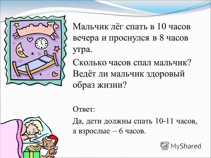 Мальчик лёг спать в 10 часов вечера и проснулся в 8 часов утра. Сколько часов спал мальчик? Ведёт ли мальчик здоровый образ жизни? Ответ: Да, дети должны спать 10-11 часов, а взрослые – 6 часов.