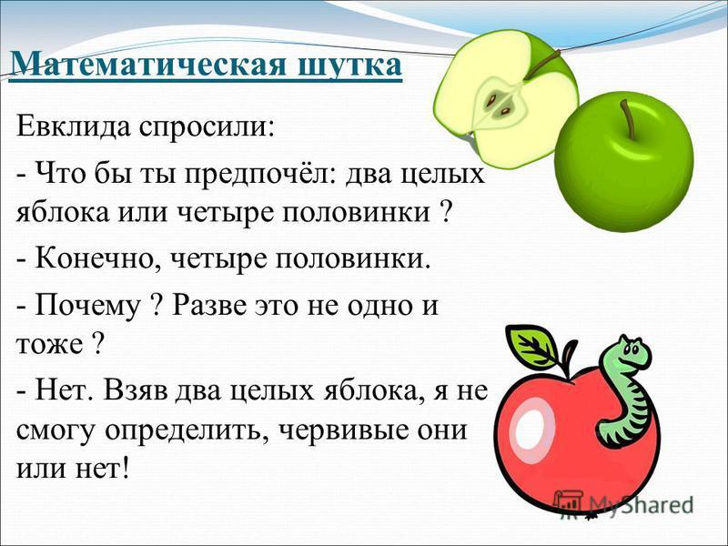 Математическая шутка Евклида спросили: - Что бы ты предпочёл: два целых яблока или четыре половинки ? - Конечно, четыре половинки. - Почему ? Разве это не одно и тоже ? - Нет. Взяв два целых яблока, я не смогу определить, червивые они или нет!