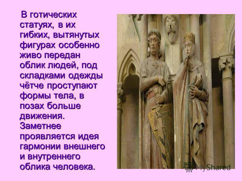 В готических статуях, в их гибких, вытянутых фигурах особенно живо передан облик людей, под складками одежды чётче проступают формы тела, в позах больше движения. Заметнее проявляется идея гармонии внешнего и внутреннего облика человека.