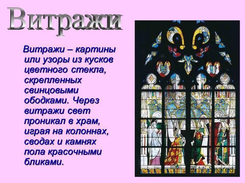 Витражи – картины или узоры из кусков цветного стекла, скрепленных свинцовыми ободками. Через витражи свет проникал в храм, играя на колоннах, сводах и камнях пола красочными бликами.