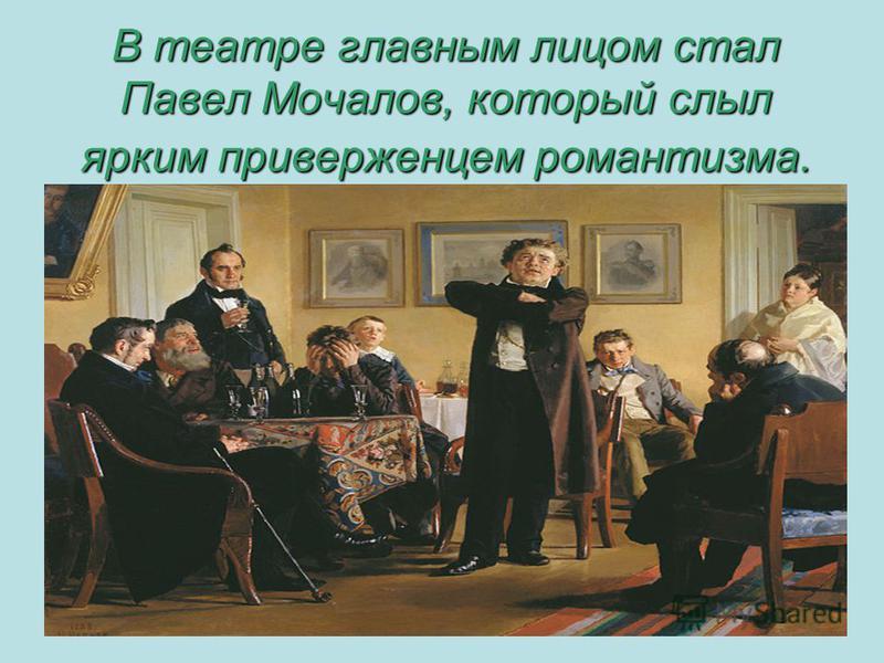 В театре главным лицом стал Павел Мочалов, который слыл ярким приверженцем романтизма.