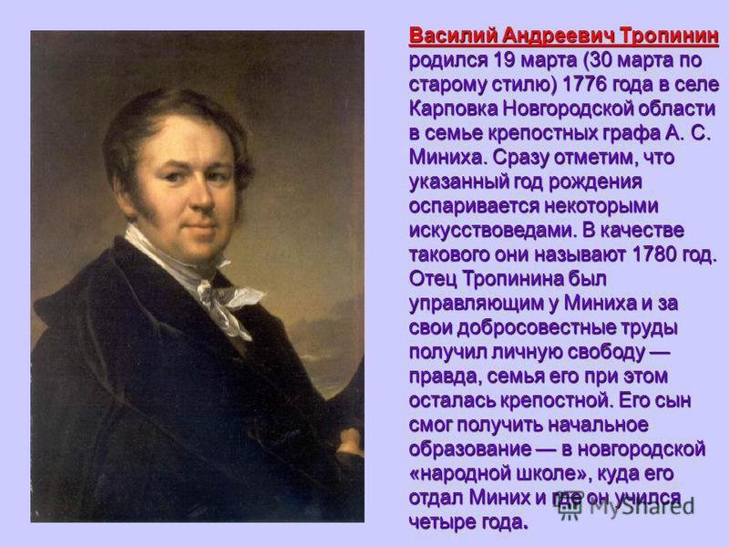 Василий Андреевич Тропинин родился 19 марта (30 марта по старому стилю) 1776 года в селе Карповка Новгородской области в семье крепостных графа А. С. Миниха. Сразу отметим, что указанный год рождения оспаривается некоторыми искусствоведами. В качеств