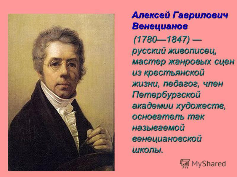 Алексей Гаврилович Венецианов (17801847) русский живописец, мастер жанровых сцен из крестьянской жизни, педагог, член Петербургской академии художеств, основатель так называемой венецианской школы.