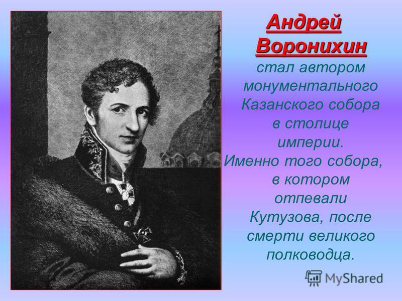 Андрей Воронихин Андрей Воронихин стал автором монументального Казанского собора в столице империи. Именно того собора, в котором отпевали Кутузова, после смерти великого полководца.