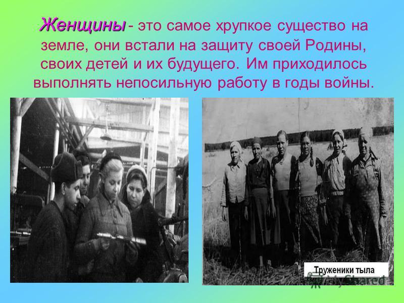 Женщины Женщины - это самое хрупкое существо на земле, они встали на защиту своей Родины, своих детей и их будущего. Им приходилось выполнять непосильную работу в годы войны.