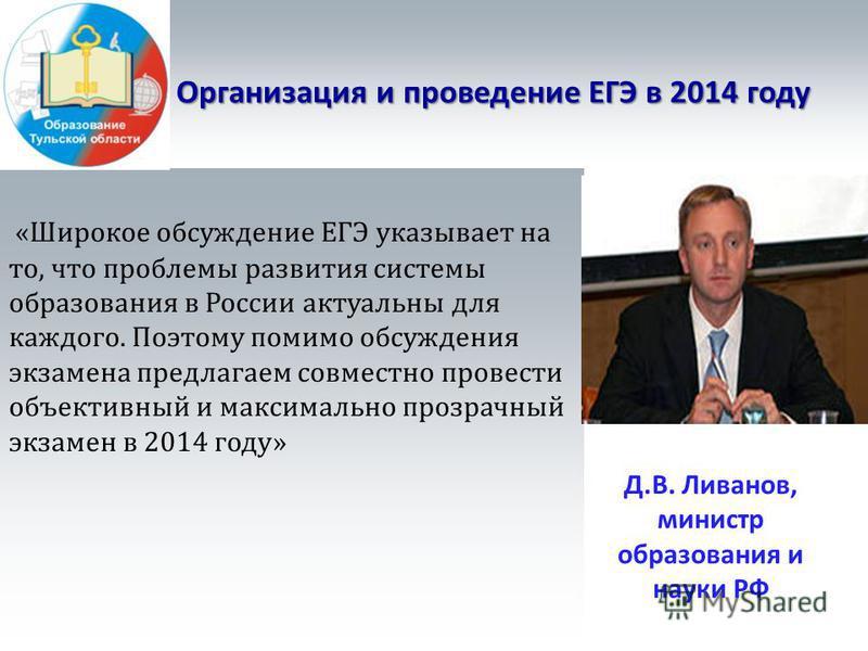 Организация и проведение ЕГЭ в 2014 году «Широкое обсуждение ЕГЭ указывает на то, что проблемы развития системы образования в России актуальны для каждого. Поэтому помимо обсуждения экзамена предлагаем совместно провести объективный и максимально про