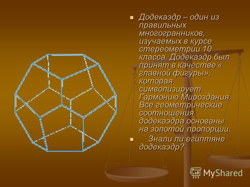 Додекаэдр – один из правильных многогранников, изучаемых в курсе стереометрии 10 класса. Додекаэдр был принят в качестве « главной фигуры», которая символизирует Гармонию Мироздания. Все геометрические соотношения додекаэдра основаны на золотой пропо