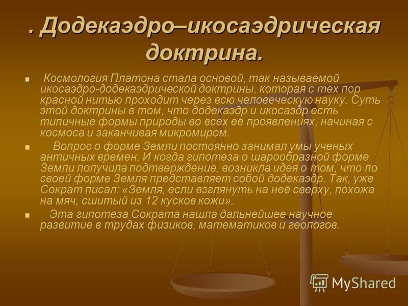 . Додекаэдро–икосаэдрическая доктрина. Космология Платона стала основой, так называемой икосаэдра-додекаэдрической доктрины, которая с тех пор красной нитью проходит через всю человеческую науку. Суть этой доктрины в том, что додекаэдр и икосаэдр ест