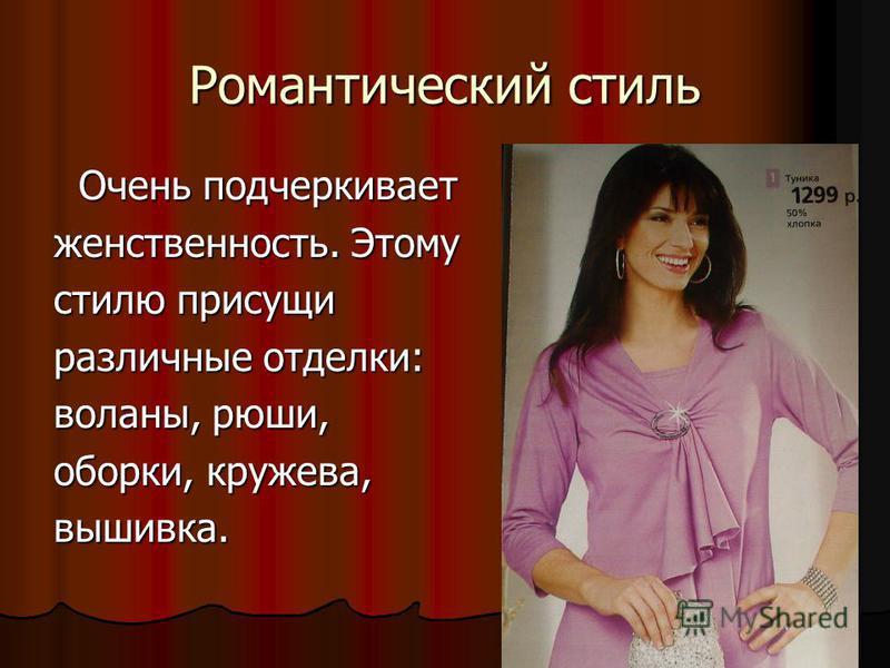 Романтический стиль Очень подчеркивает Очень подчеркивает женственность. Этому стилю присущи различные отделки: воланы, рюши, оборки, кружева, вышивка.