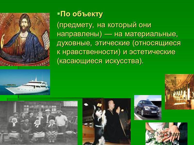 По объекту По объекту (предмету, на который они направлены) на материальные, духовные, этические (относящиеся к нравственности) и эстетические (касающиеся искусства).