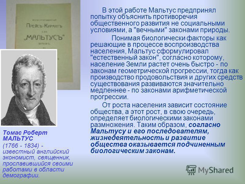 Томас Роберт МАЛЬТУС (1766 - 1834) - известный английский экономист, священник, прославившийся своими работами в области демографии. В этой работе Мальтус предпринял попытку объяснить противоречия общественного развития не социальными условиями, а