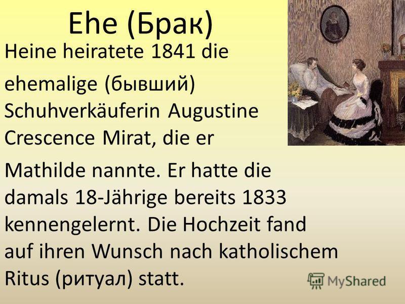 Ehe (Брак) Heine heiratete 1841 die ehemalige (бывший) Schuhverkäuferin Augustine Crescence Mirat, die er Mathilde nannte. Er hatte die damals 18-Jährige bereits 1833 kennengelernt. Die Hochzeit fand auf ihren Wunsch nach katholischem Ritus (ритуал)