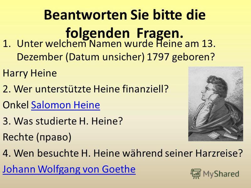Beantworten Sie bitte die folgenden Fragen. 1.Unter welchem Namen wurde Heine am 13. Dezember (Datum unsicher) 1797 geboren? Harry Heine 2. Wer unterstützte Heine finanziell? Onkel Salomon HeineSalomon Heine 3. Was studierte H. Heine? Rechte (право)