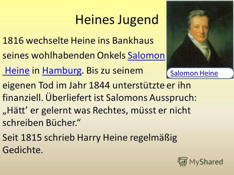 Heines Jugend 1816 wechselte Heine ins Bankhaus seines wohlhabenden Onkels SalomonSalomon Heine Heine in Hamburg. Bis zu seinemHamburg eigenen Tod im Jahr 1844 unterstützte er ihn finanziell. Überliefert ist Salomons Ausspruch: Hätt er gelernt was Re