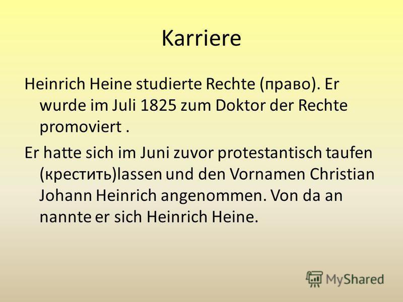 Karriere Heinrich Heine studierte Rechte (право). Er wurde im Juli 1825 zum Doktor der Rechte promoviert. Er hatte sich im Juni zuvor protestantisch taufen (крестить)lassen und den Vornamen Christian Johann Heinrich angenommen. Von da an nannte er si