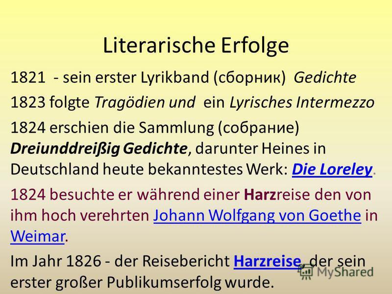 Literarische Erfolge 1821 - sein erster Lyrikband (сборник) Gedichte 1823 folgte Tragödien und ein Lyrisches Intermezzo 1824 erschien die Sammlung (собрание) Dreiunddreißig Gedichte, darunter Heines in Deutschland heute bekanntestes Werk: Die Loreley