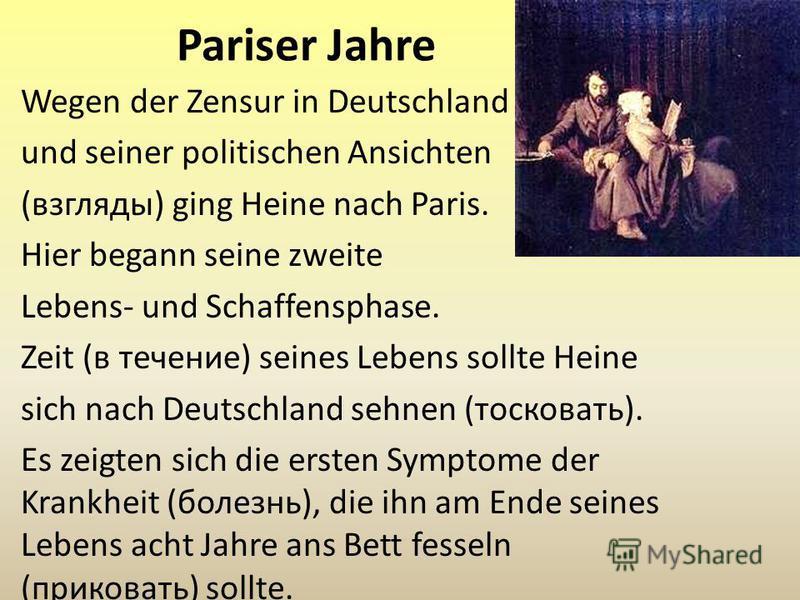Pariser Jahre Wegen der Zensur in Deutschland und seiner politischen Ansichten (взгляды) ging Heine nach Paris. Hier begann seine zweite Lebens- und Schaffensphase. Zeit (в течение) seines Lebens sollte Heine sich nach Deutschland sehnen (тосковать).