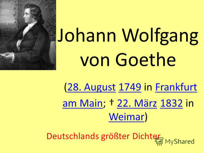 Johann Wolfgang von Goethe (28. August 1749 in Frankfurt am Main; 22. März 1832 in Weimar)28. August1749Frankfurt am Main22. März1832 Weimar Deutschlands größter Dichter