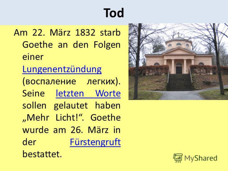 Tod Am 22. März 1832 starb Goethe an den Folgen einer Lungenentzündung (воспаление легких). Seine letzten Worte sollen gelautet haben Mehr Licht!. Goethe wurde am 26. März in der Fürstengruft bestattet. Lungenentzündungletzten WorteFürstengruft