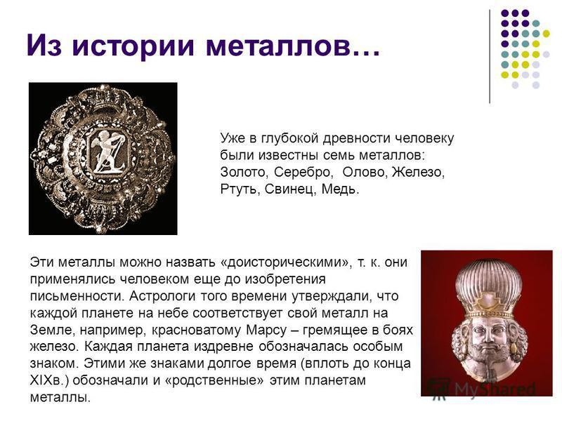 Из истории металлов… Уже в глубокой древности человеку были известны семь металлов: Золото, Серебро, Олово, Железо, Ртуть, Свинец, Медь. Эти металлы можно назвать «доисторическими», т. к. они применялись человеком еще до изобретения письменности. Аст