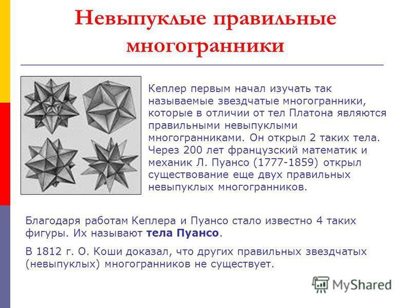Невыпуклые правильные многогранники Кеплер первым начал изучать так называемые звездчатые многогранники, которые в отличии от тел Платона являются правильными невыпуклыми многогранниками. Он открыл 2 таких тела. Через 200 лет французский математик и