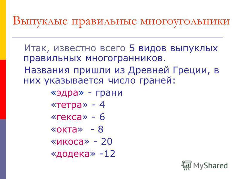 Выпуклые правильные многоугольники Итак, известно всего 5 видов выпуклых правильных многогранников. Названия пришли из Древней Греции, в них указывается число граней: «эдра» - грани «тетра» - 4 «кекса» - 6 «окта» - 8 «икоса» - 20 «додека» -12