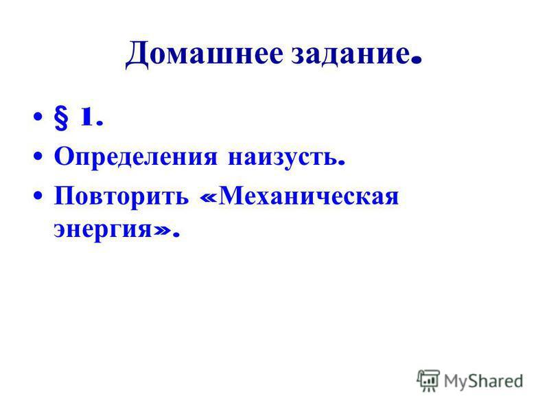 Домашнее задание. § 1. Определения наизусть. Повторить « Механическая энергия ».