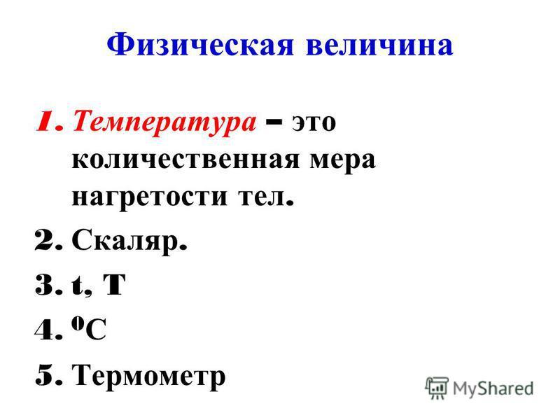Физическая величина 1. Температура – это количественная мера нагретости тел. 2. Скаляр. 3.t, T 4. 0 С 5. Термометр