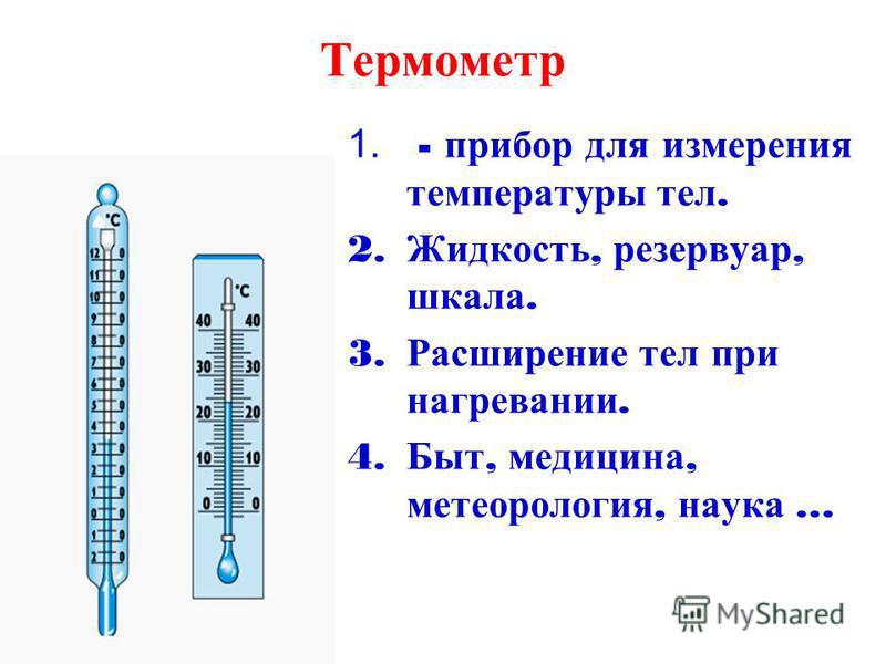 Термометр 1. - прибор для измерения температуры тел. 2. Жидкость, резервуар, шкала. 3. Расширение тел при нагревании. 4. Быт, медицина, метеорология, наука …