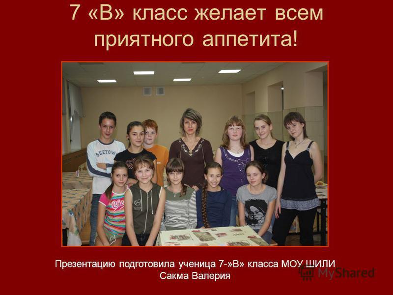 7 «В» класс желает всем приятного аппетита! Презентацию подготовила ученица 7-»В» класса МОУ ШИЛИ Сакма Валерия