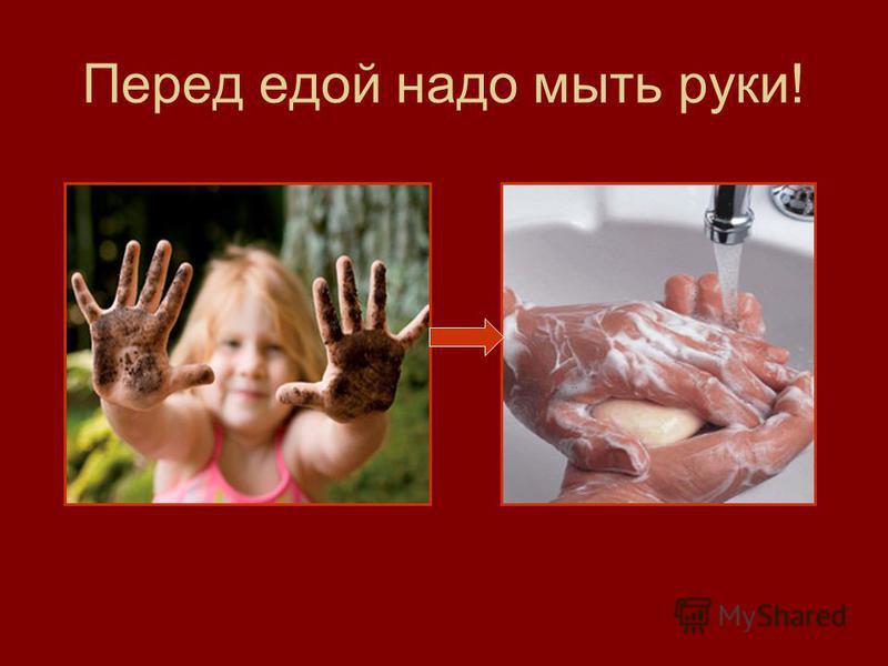 Перед едой надо мыть руки!
