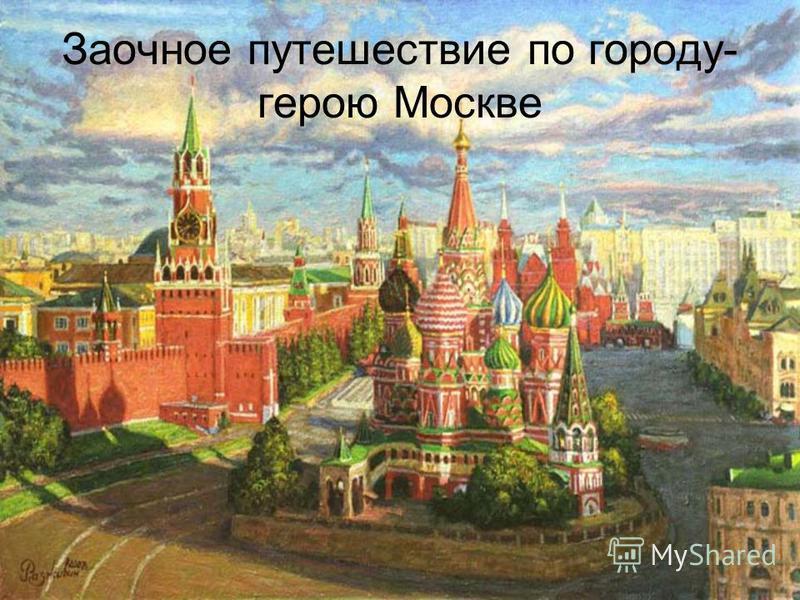 Заочное путешествие по городу- герою Москве