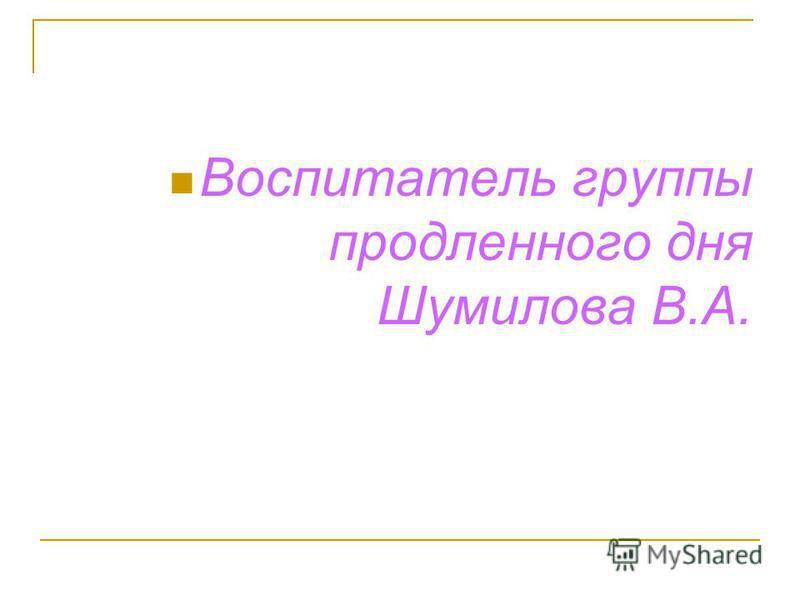 Воспитатель группы продленного дня Шумилова В.А.