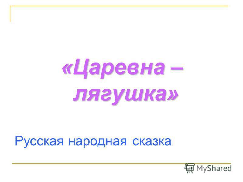 «Царевна – лягушка» Русская народная сказка