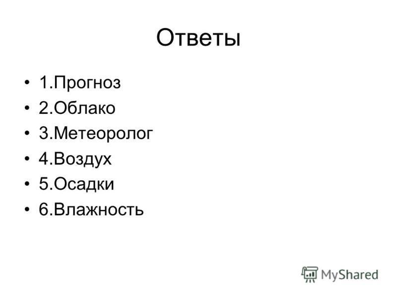 Ответы 1. Прогноз 2. Облако 3. Метеоролог 4. Воздух 5. Осадки 6.Влажность